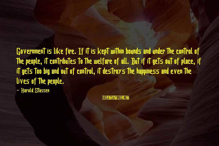 Government Out Of Control Sayings By Harold Stassen: Government is like fire. If it is kept within bounds and under the control of