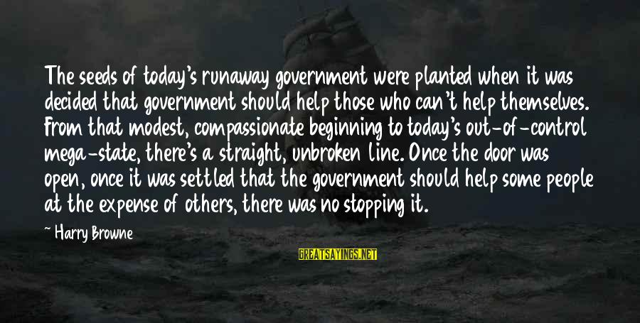 Government Out Of Control Sayings By Harry Browne: The seeds of today's runaway government were planted when it was decided that government should