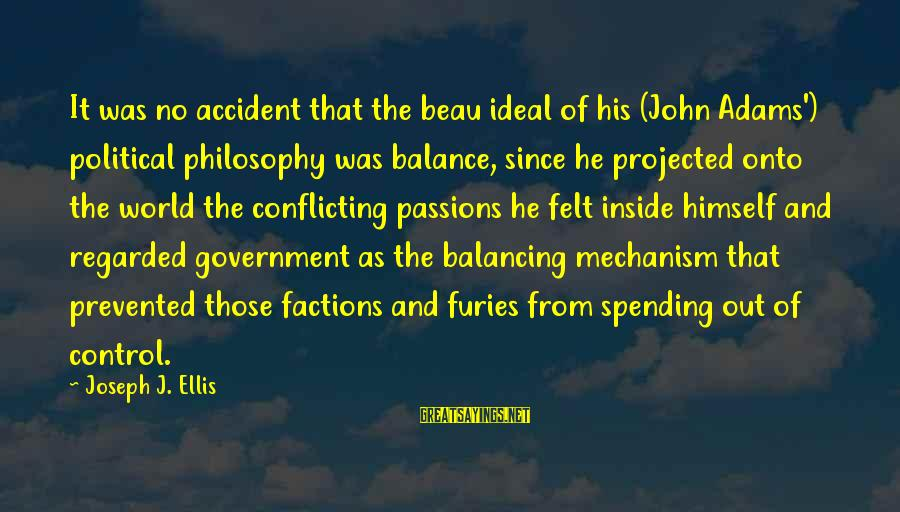 Government Out Of Control Sayings By Joseph J. Ellis: It was no accident that the beau ideal of his (John Adams') political philosophy was