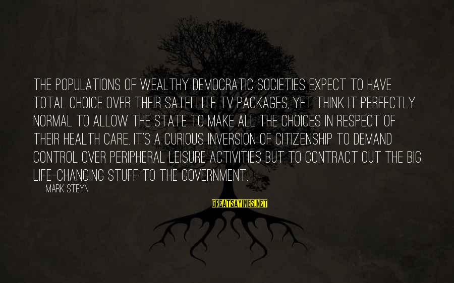 Government Out Of Control Sayings By Mark Steyn: The populations of wealthy democratic societies expect to have total choice over their satellite TV