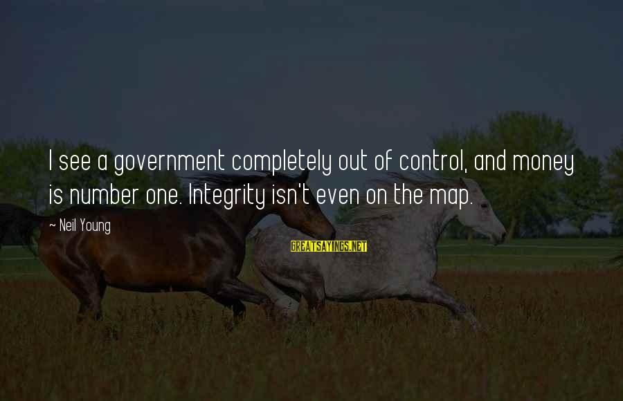 Government Out Of Control Sayings By Neil Young: I see a government completely out of control, and money is number one. Integrity isn't