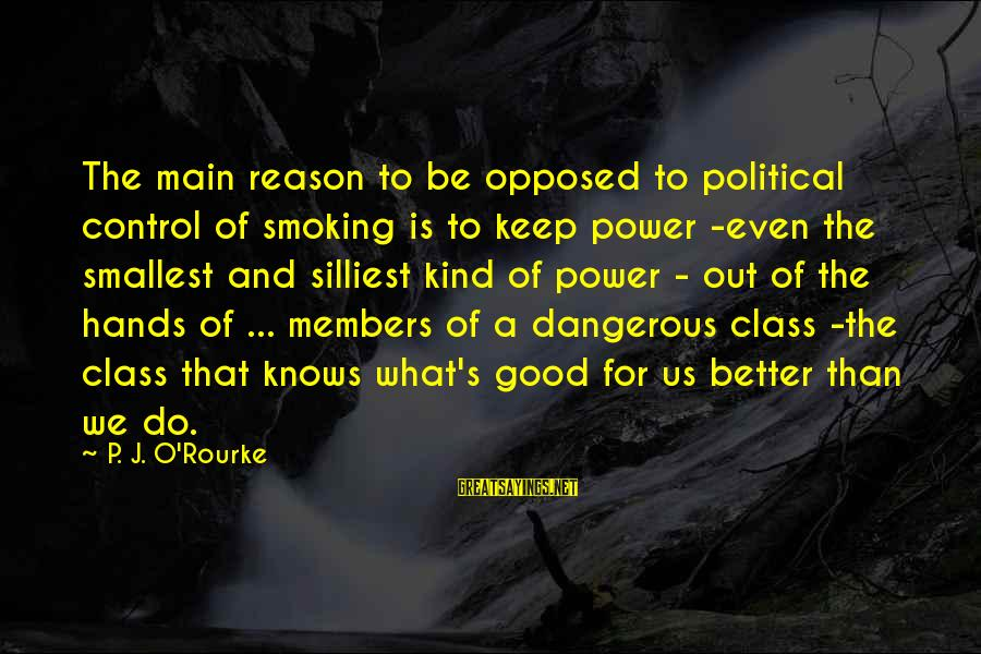 Government Out Of Control Sayings By P. J. O'Rourke: The main reason to be opposed to political control of smoking is to keep power