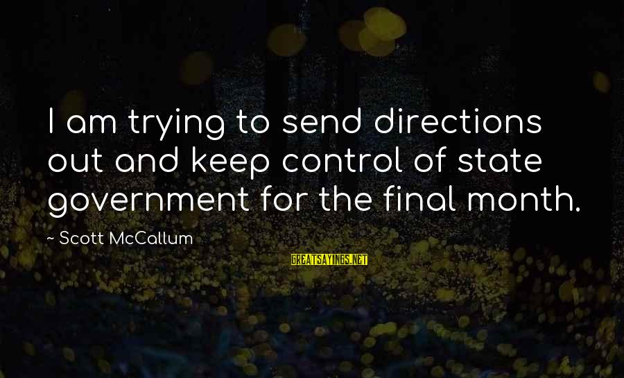 Government Out Of Control Sayings By Scott McCallum: I am trying to send directions out and keep control of state government for the