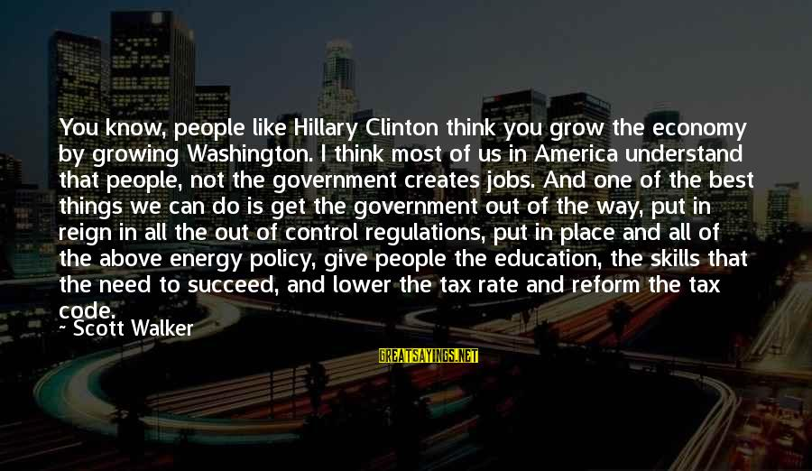 Government Out Of Control Sayings By Scott Walker: You know, people like Hillary Clinton think you grow the economy by growing Washington. I