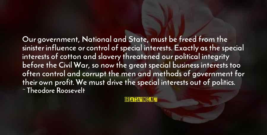 Government Out Of Control Sayings By Theodore Roosevelt: Our government, National and State, must be freed from the sinister influence or control of