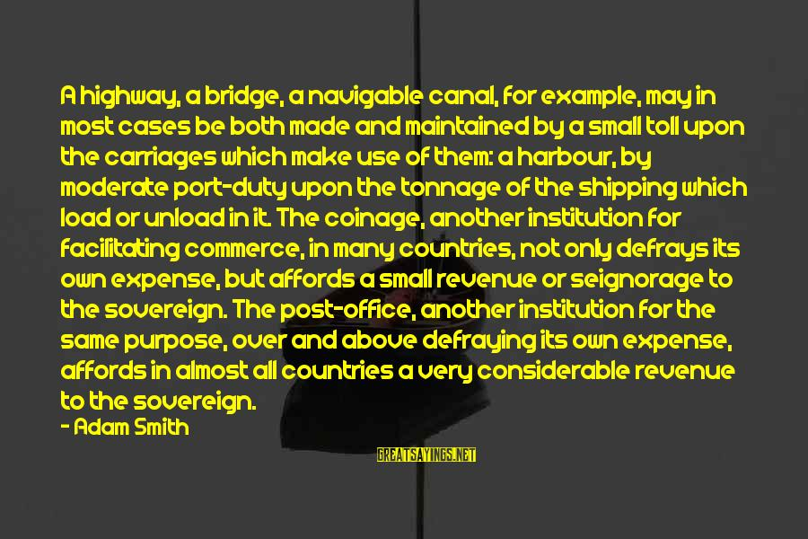 Government Revenue Sayings By Adam Smith: A highway, a bridge, a navigable canal, for example, may in most cases be both
