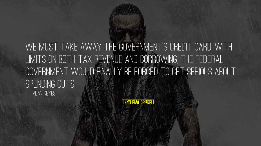 Government Revenue Sayings By Alan Keyes: We must take away the government's credit card. With limits on both tax revenue and