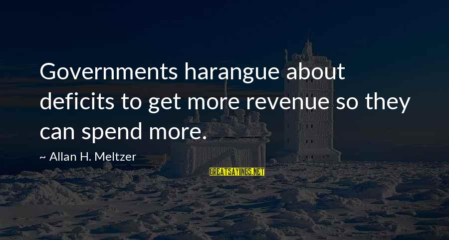 Government Revenue Sayings By Allan H. Meltzer: Governments harangue about deficits to get more revenue so they can spend more.