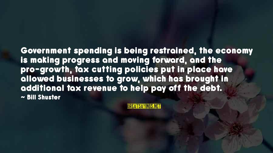 Government Revenue Sayings By Bill Shuster: Government spending is being restrained, the economy is making progress and moving forward, and the