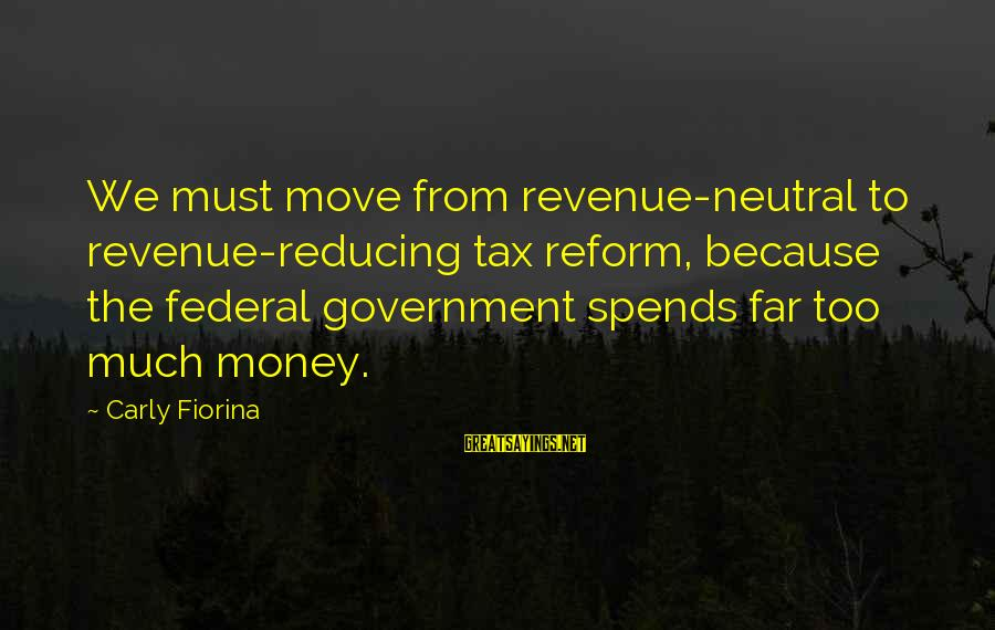 Government Revenue Sayings By Carly Fiorina: We must move from revenue-neutral to revenue-reducing tax reform, because the federal government spends far
