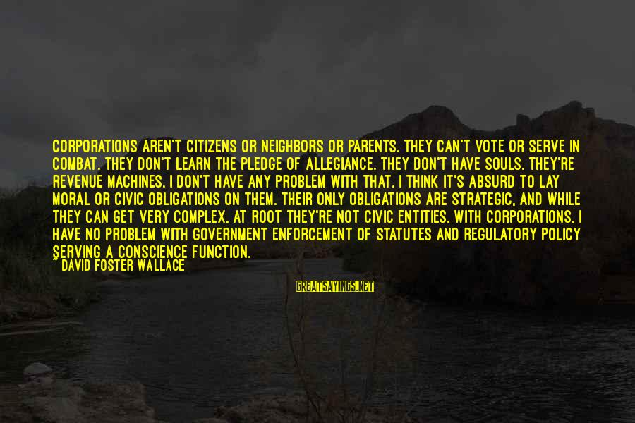 Government Revenue Sayings By David Foster Wallace: Corporations aren't citizens or neighbors or parents. They can't vote or serve in combat. They