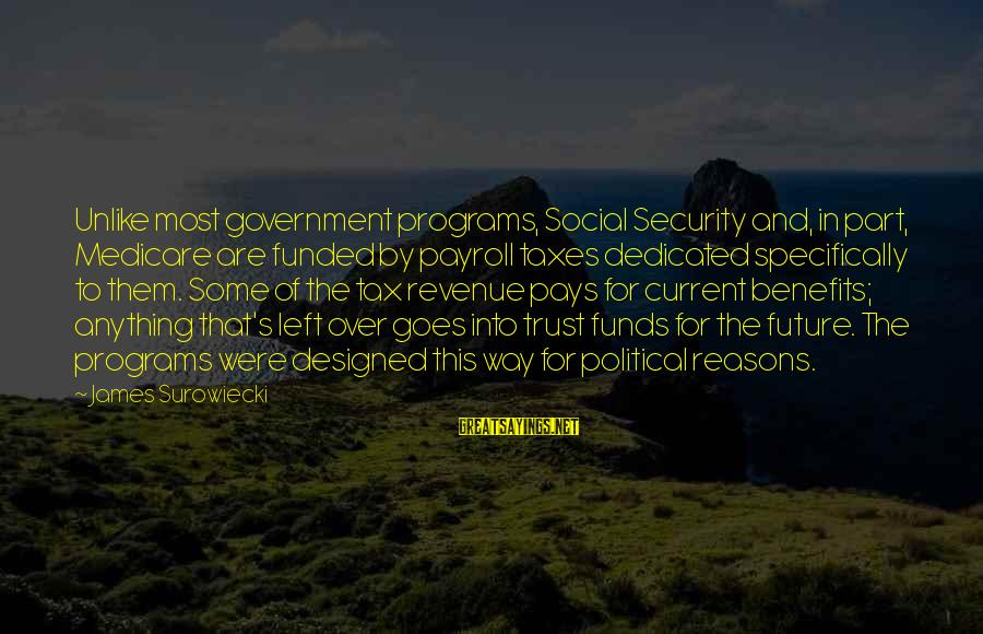 Government Revenue Sayings By James Surowiecki: Unlike most government programs, Social Security and, in part, Medicare are funded by payroll taxes