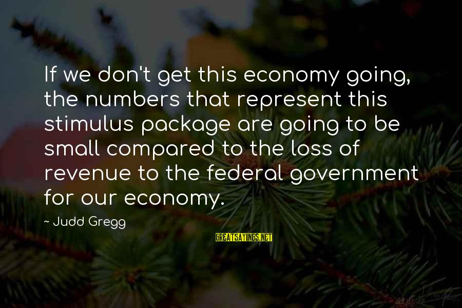 Government Revenue Sayings By Judd Gregg: If we don't get this economy going, the numbers that represent this stimulus package are