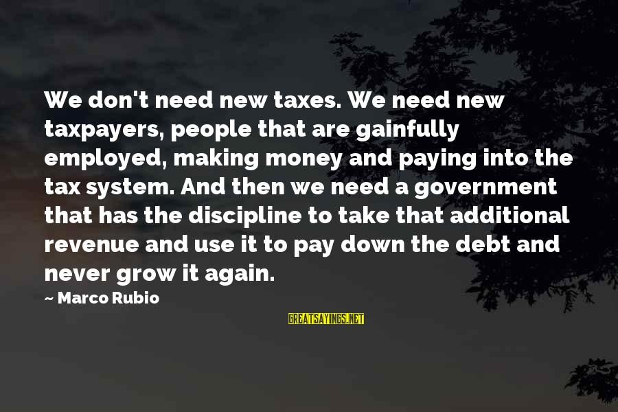 Government Revenue Sayings By Marco Rubio: We don't need new taxes. We need new taxpayers, people that are gainfully employed, making