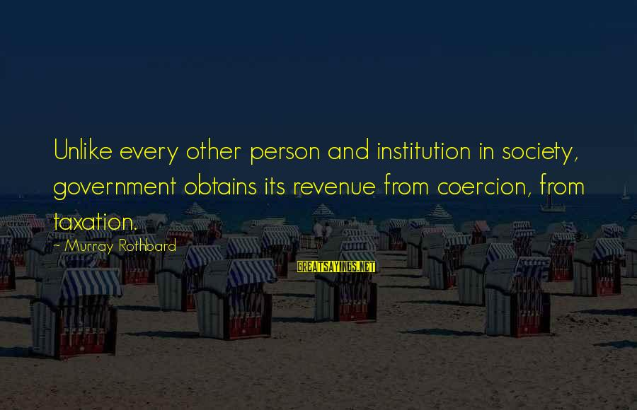 Government Revenue Sayings By Murray Rothbard: Unlike every other person and institution in society, government obtains its revenue from coercion, from