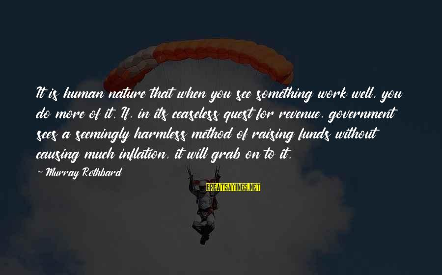 Government Revenue Sayings By Murray Rothbard: It is human nature that when you see something work well, you do more of