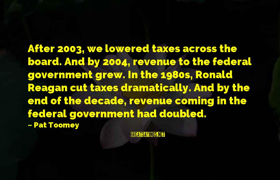 Government Revenue Sayings By Pat Toomey: After 2003, we lowered taxes across the board. And by 2004, revenue to the federal
