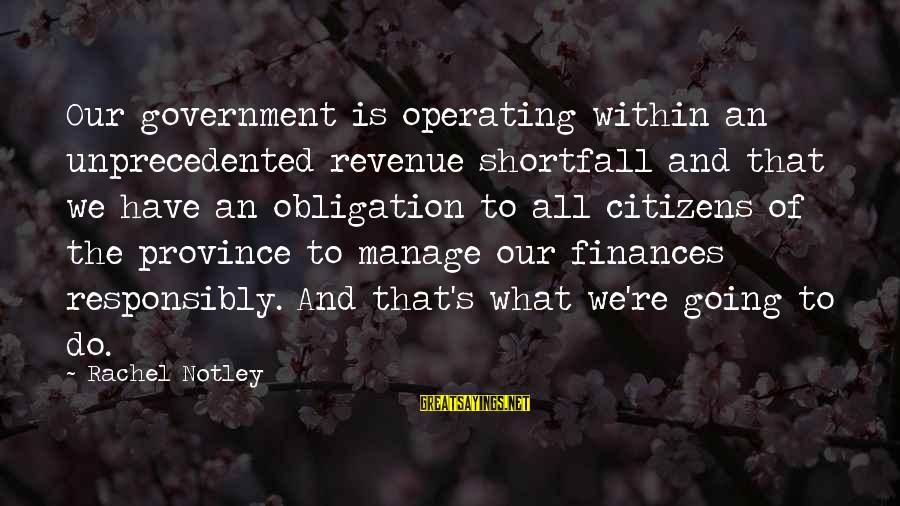 Government Revenue Sayings By Rachel Notley: Our government is operating within an unprecedented revenue shortfall and that we have an obligation
