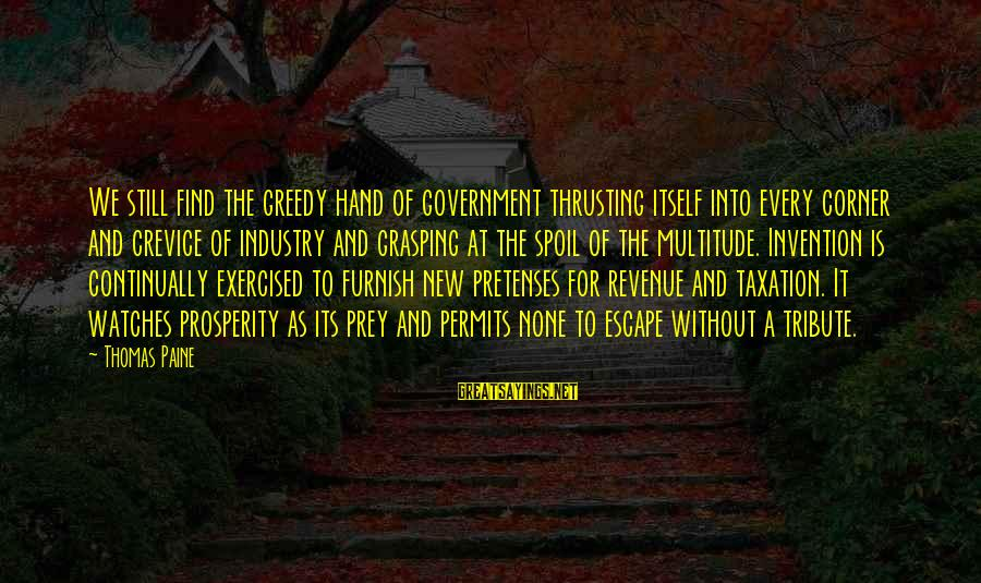 Government Revenue Sayings By Thomas Paine: We still find the greedy hand of government thrusting itself into every corner and crevice