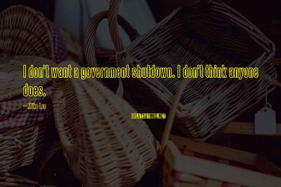 Government Shutdown Sayings By Mike Lee: I don't want a government shutdown. I don't think anyone does.