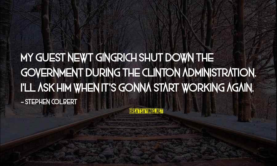 Government Shutdown Sayings By Stephen Colbert: My guest Newt Gingrich shut down the government during the Clinton administration. I'll ask him