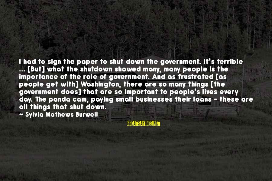 Government Shutdown Sayings By Sylvia Mathews Burwell: I had to sign the paper to shut down the government. It's terrible ... [But]