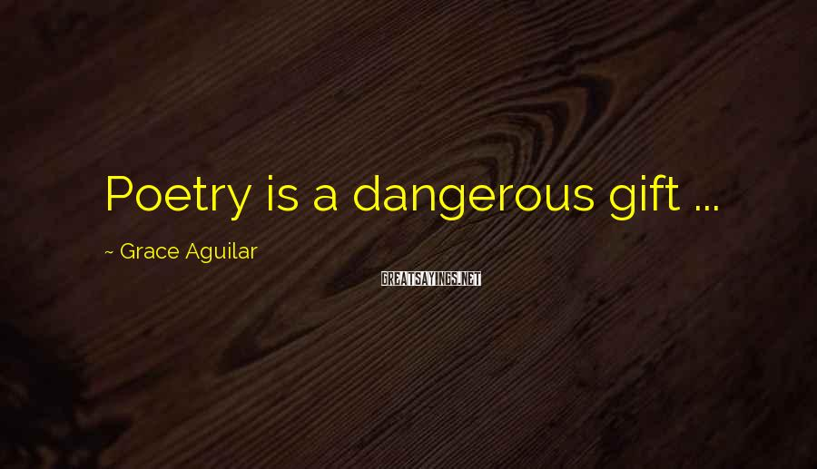 Grace Aguilar Sayings: Poetry is a dangerous gift ...