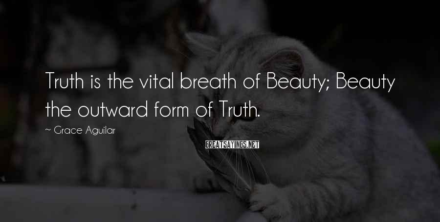 Grace Aguilar Sayings: Truth is the vital breath of Beauty; Beauty the outward form of Truth.