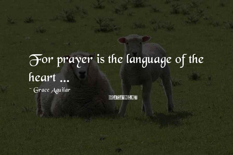 Grace Aguilar Sayings: For prayer is the language of the heart ...