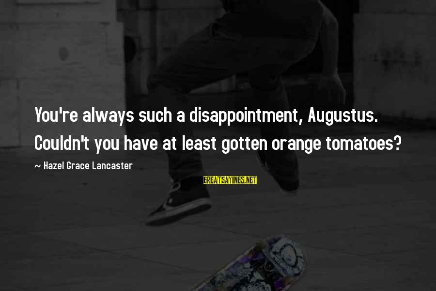 Grace Lancaster Sayings By Hazel Grace Lancaster: You're always such a disappointment, Augustus. Couldn't you have at least gotten orange tomatoes?