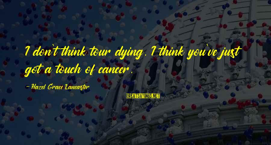 Grace Lancaster Sayings By Hazel Grace Lancaster: I don't think tour dying. I think you've just got a touch of cancer.