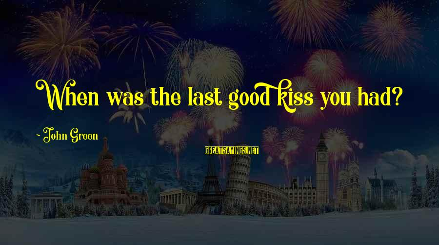 Grace Lancaster Sayings By John Green: When was the last good kiss you had?