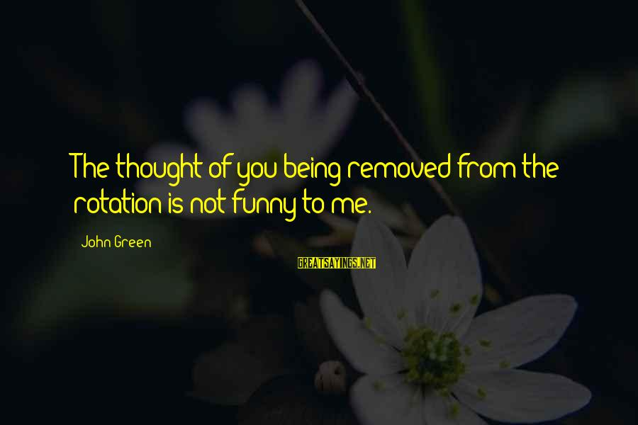 Grace Lancaster Sayings By John Green: The thought of you being removed from the rotation is not funny to me.