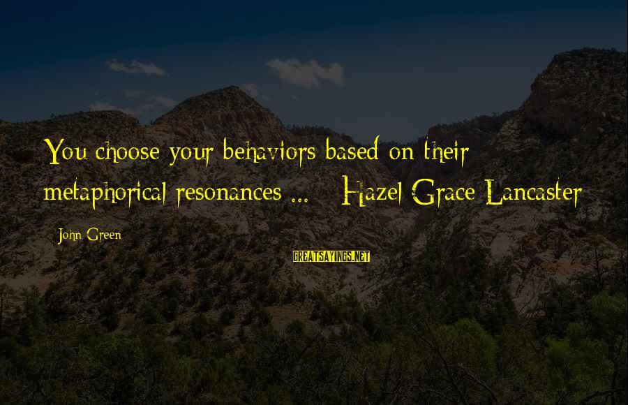 Grace Lancaster Sayings By John Green: You choose your behaviors based on their metaphorical resonances ... - Hazel Grace Lancaster