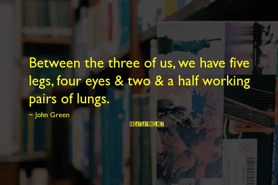 Grace Lancaster Sayings By John Green: Between the three of us, we have five legs, four eyes & two & a