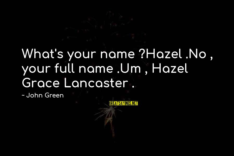 Grace Lancaster Sayings By John Green: What's your name ?Hazel .No , your full name .Um , Hazel Grace Lancaster .