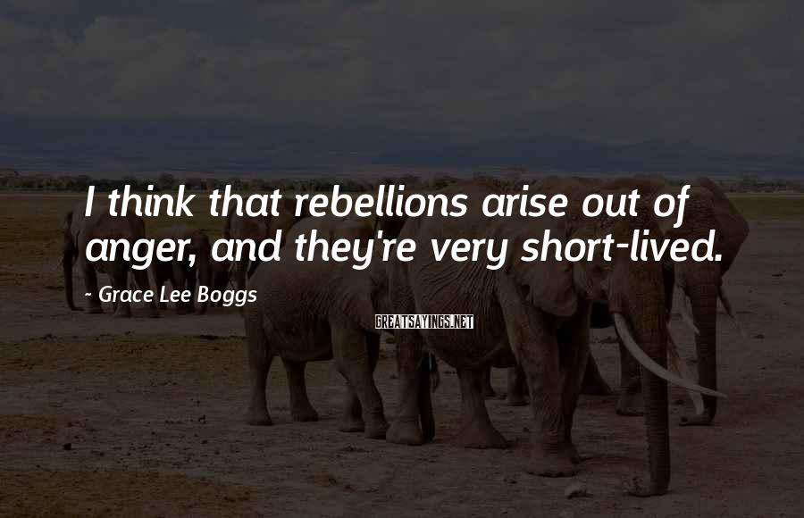 Grace Lee Boggs Sayings: I think that rebellions arise out of anger, and they're very short-lived.