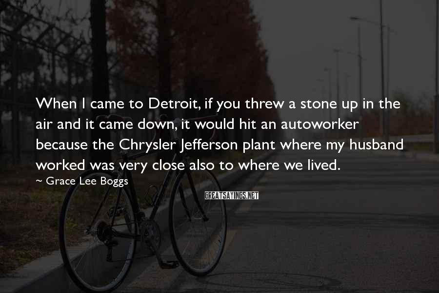 Grace Lee Boggs Sayings: When I came to Detroit, if you threw a stone up in the air and