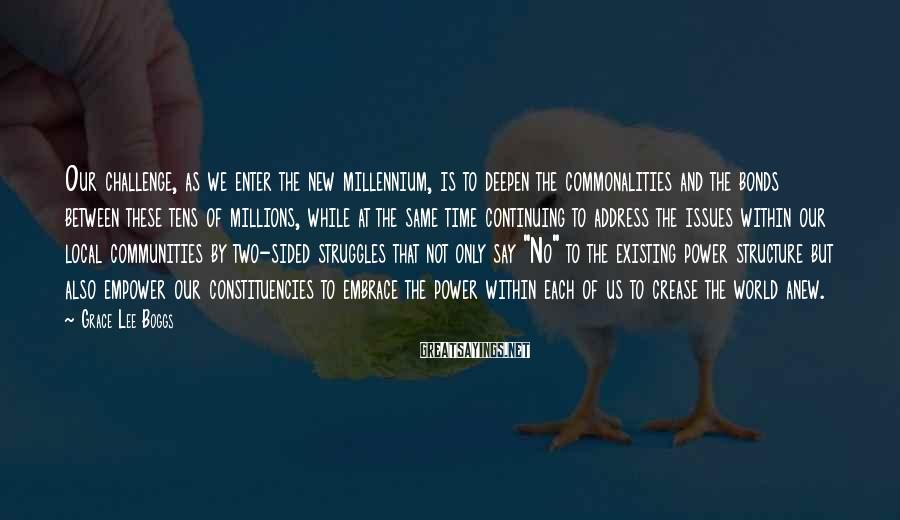 Grace Lee Boggs Sayings: Our challenge, as we enter the new millennium, is to deepen the commonalities and the