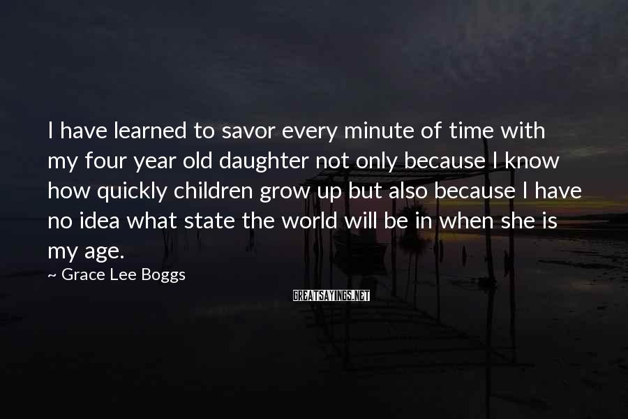 Grace Lee Boggs Sayings: I have learned to savor every minute of time with my four year old daughter