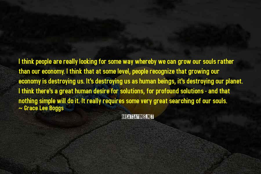Grace Lee Boggs Sayings: I think people are really looking for some way whereby we can grow our souls