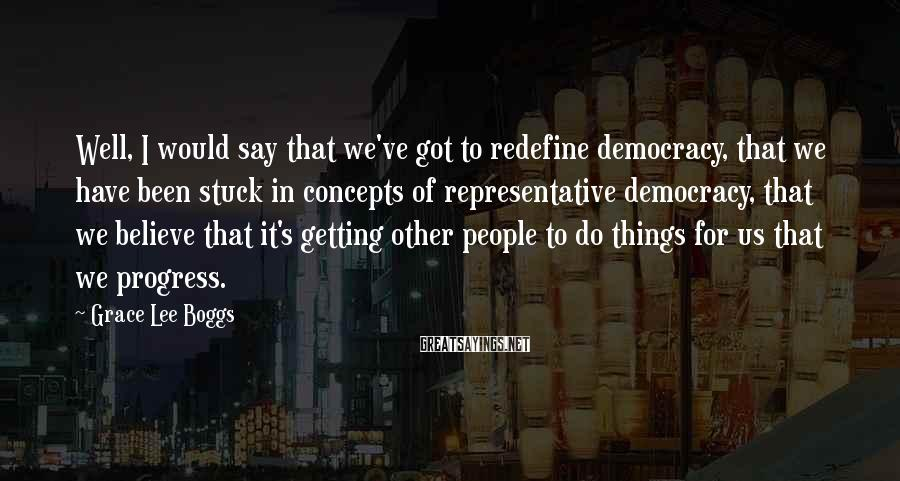 Grace Lee Boggs Sayings: Well, I would say that we've got to redefine democracy, that we have been stuck