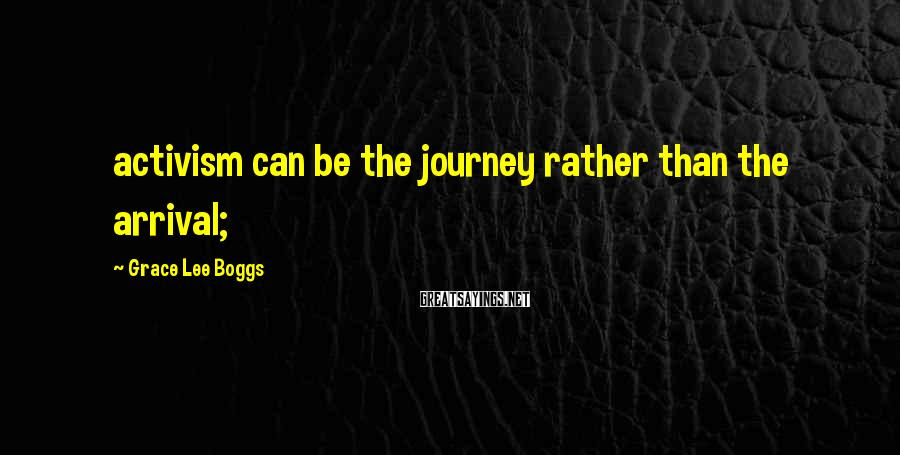 Grace Lee Boggs Sayings: activism can be the journey rather than the arrival;