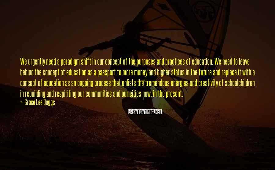 Grace Lee Boggs Sayings: We urgently need a paradigm shift in our concept of the purposes and practices of