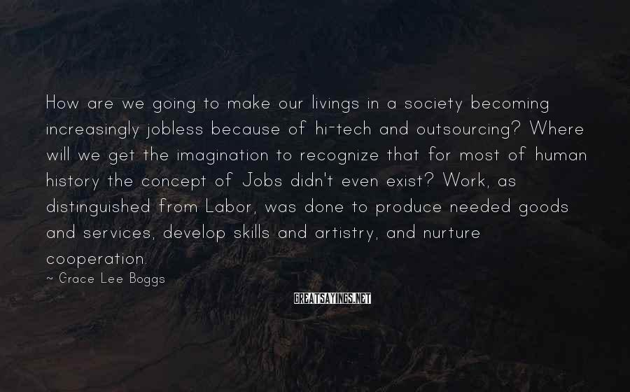 Grace Lee Boggs Sayings: How are we going to make our livings in a society becoming increasingly jobless because