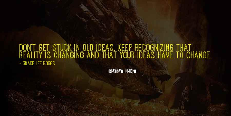 Grace Lee Boggs Sayings: Don't get stuck in old ideas. Keep recognizing that reality is changing and that your