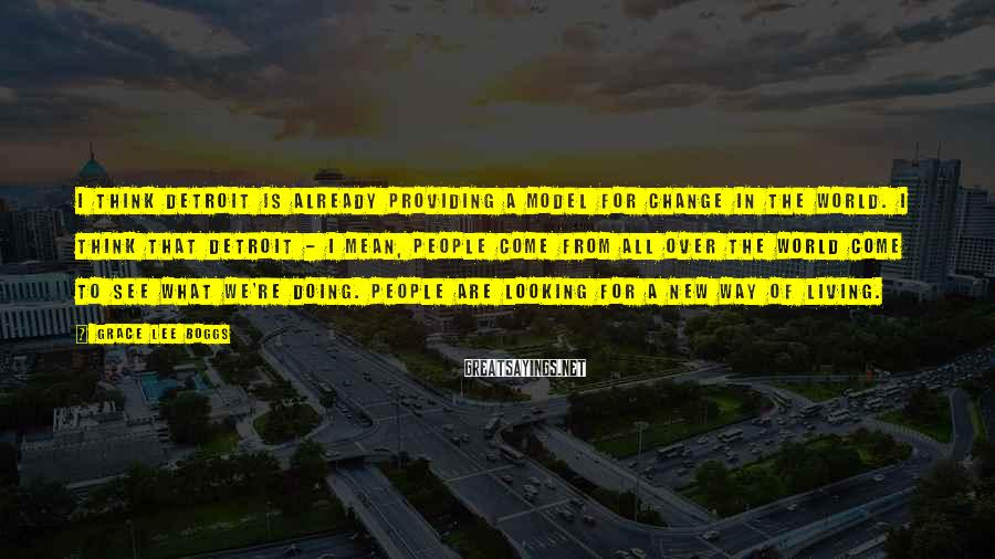 Grace Lee Boggs Sayings: I think Detroit is already providing a model for change in the world. I think