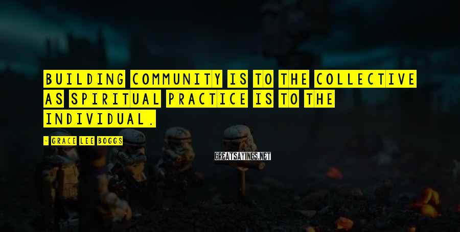 Grace Lee Boggs Sayings: Building community is to the collective as spiritual practice is to the individual.