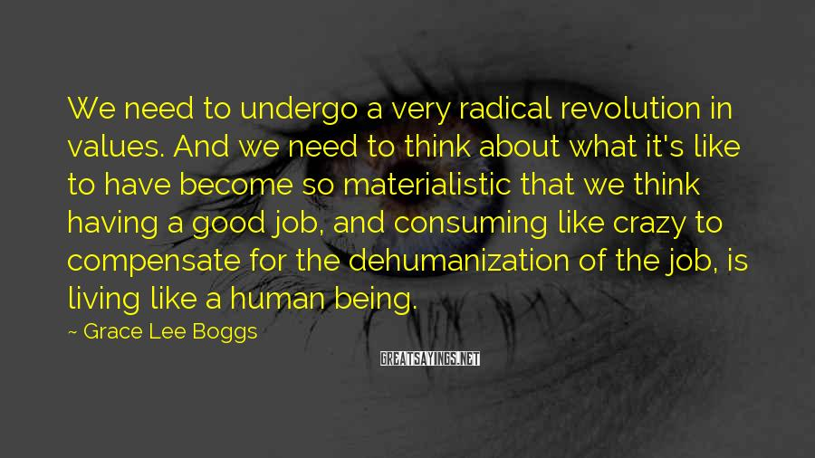 Grace Lee Boggs Sayings: We need to undergo a very radical revolution in values. And we need to think