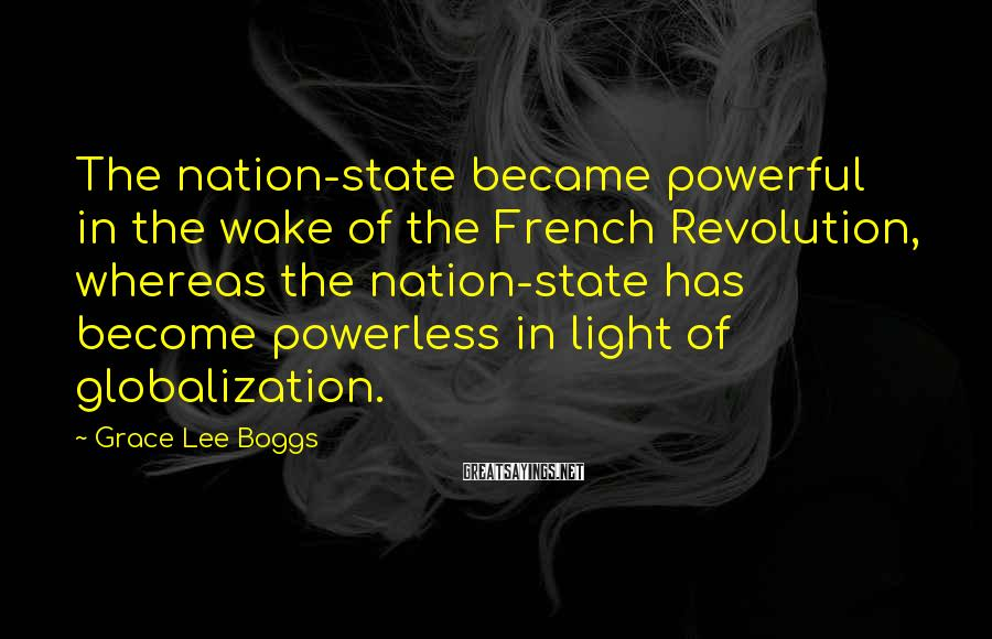 Grace Lee Boggs Sayings: The nation-state became powerful in the wake of the French Revolution, whereas the nation-state has